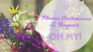 Flowers, centerpieces, and bouquets, oh my